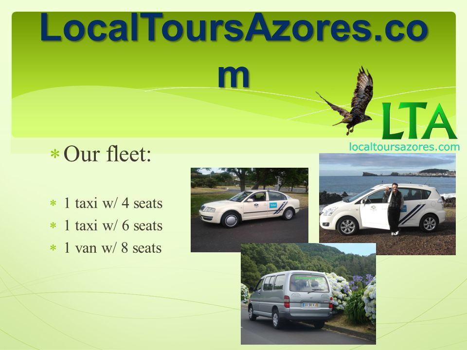 Our fleet: 1 taxi w/ 4 seats 1 taxi w/ 6 seats 1 van w/ 8 seats LocalToursAzores.co m