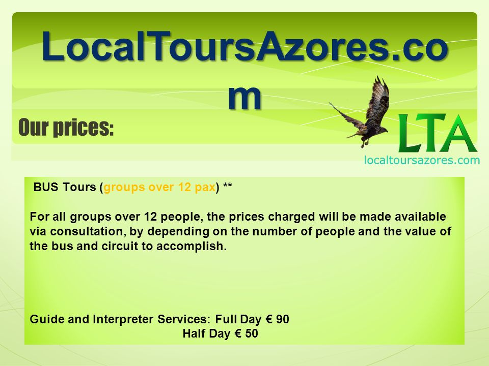LocalToursAzores.com Sevices in our fleet** TAXI, VAN TOURS, TRANSFERS TO HIKING TRAILS HALF DAY SETE CIDADES Minimum 2 PAX 3/4 PAX5/6 PAX7/8 PAX 35/ PAX25/ PAX20/ PAX18/PAX HALF DAY LAGOA DO FOGO Minimum 2 PAX 3/4 PAX5/6 PAX7/8 PAX 35/ PAX25/ PAX20/ PAX18/PAX FULL DAY SETE CIDADES * Minimum 2 PAX 3/4 PAX5/6 PAX7/8 PAX 50/ PAX40/ PAX30/ PAX25/PAX FULL DAY LAGOA DO FOGO / FURNAS* Minimum 2 PAX 3/4 PAX5/6 PAX7/8 PAX 50/ PAX40/ PAX30/ PAX25/PAX FULL DAY FURNAS / NORDESTE* Minimum 2 PAX 3/4 PAX5/6 PAX7/8 PAX 55/ PAX45/ PAX35/ PAX30/ PAX