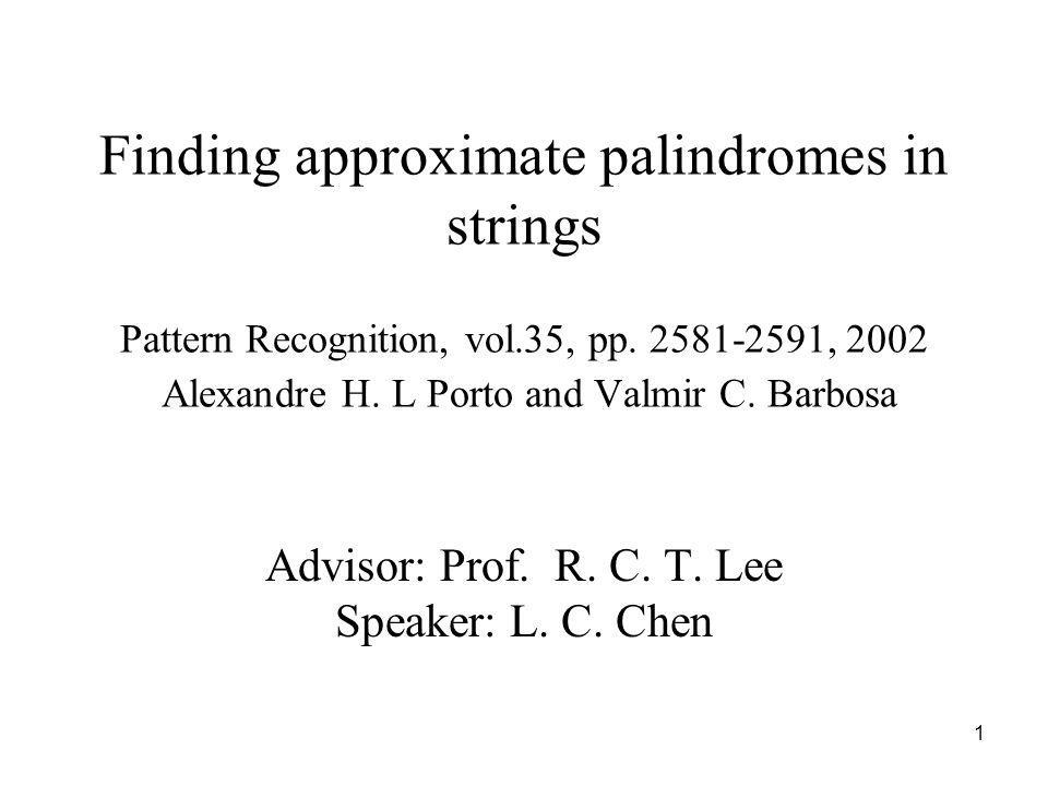 1 Finding approximate palindromes in strings Pattern Recognition, vol.35, pp. 2581-2591, 2002 Alexandre H. L Porto and Valmir C. Barbosa Advisor: Prof