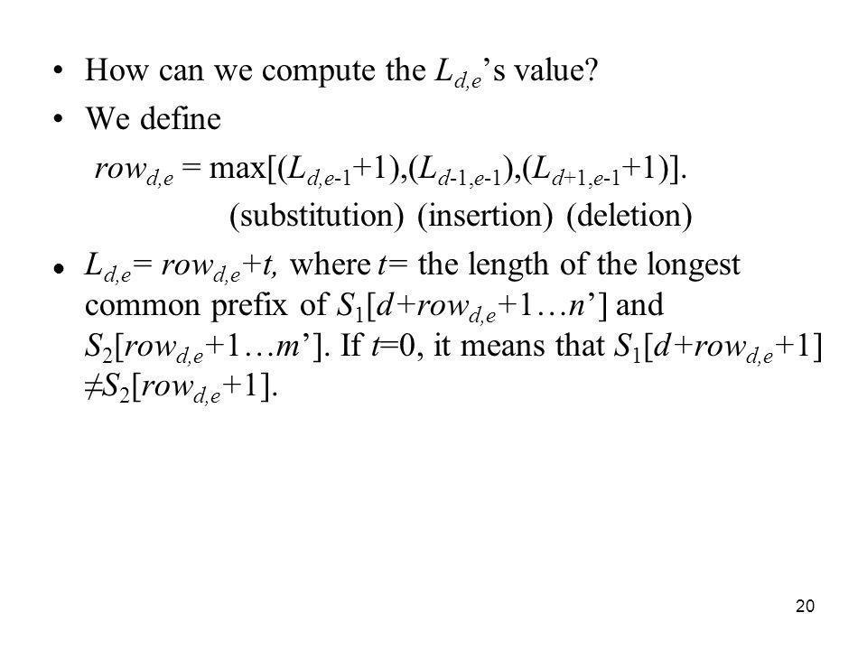20 How can we compute the L d,e s value? We define row d,e = max[(L d,e-1 +1),(L d-1,e-1 ),(L d+1,e-1 +1)]. (substitution) (insertion) (deletion) L d,