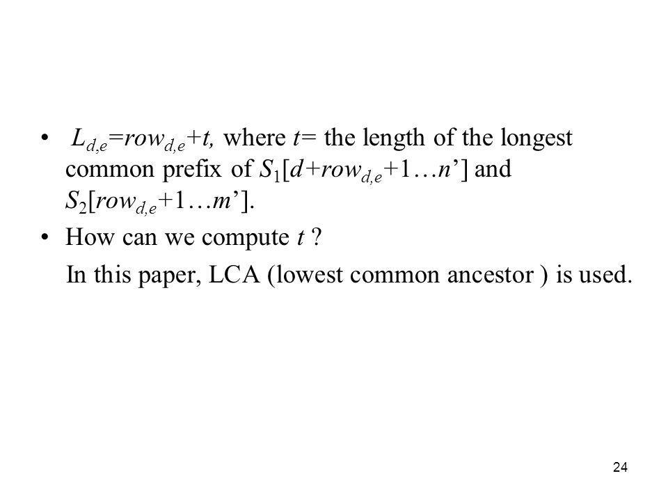 24 L d,e =row d,e +t, where t= the length of the longest common prefix of S 1 [d+row d,e +1…n] and S 2 [row d,e +1…m]. How can we compute t ? In this