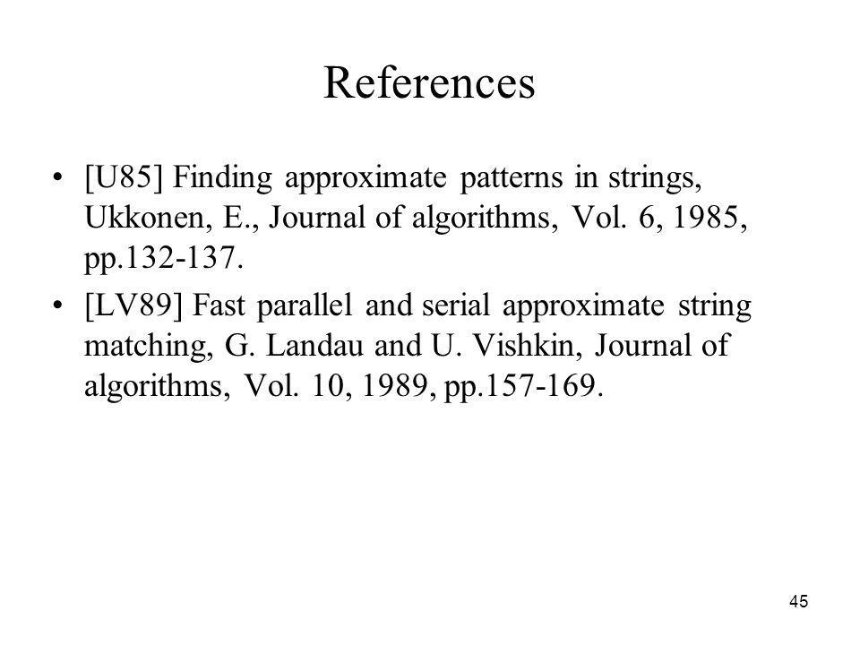 45 References [U85] Finding approximate patterns in strings, Ukkonen, E., Journal of algorithms, Vol. 6, 1985, pp.132-137. [LV89] Fast parallel and se