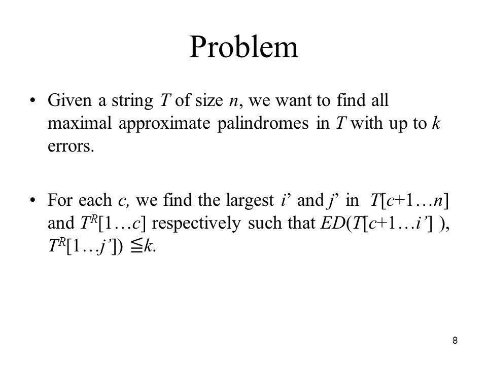 8 Problem Given a string T of size n, we want to find all maximal approximate palindromes in T with up to k errors. For each c, we find the largest i