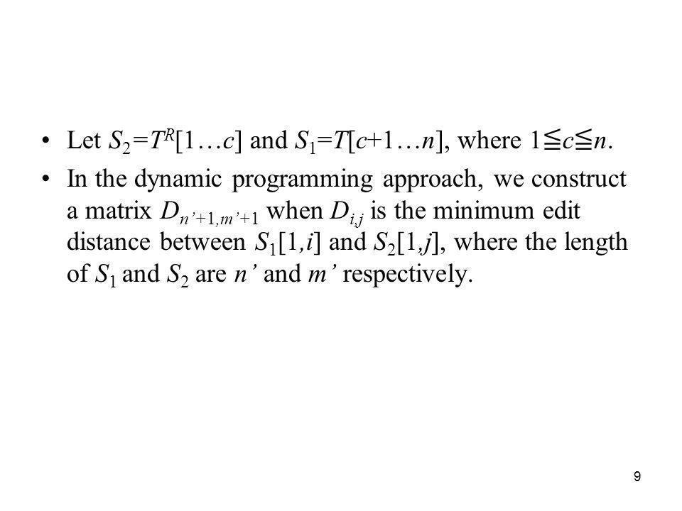 9 Let S 2 =T R [1…c] and S 1 =T[c+1…n], where 1 c n. In the dynamic programming approach, we construct a matrix D n+1,m+1 when D i,j is the minimum ed
