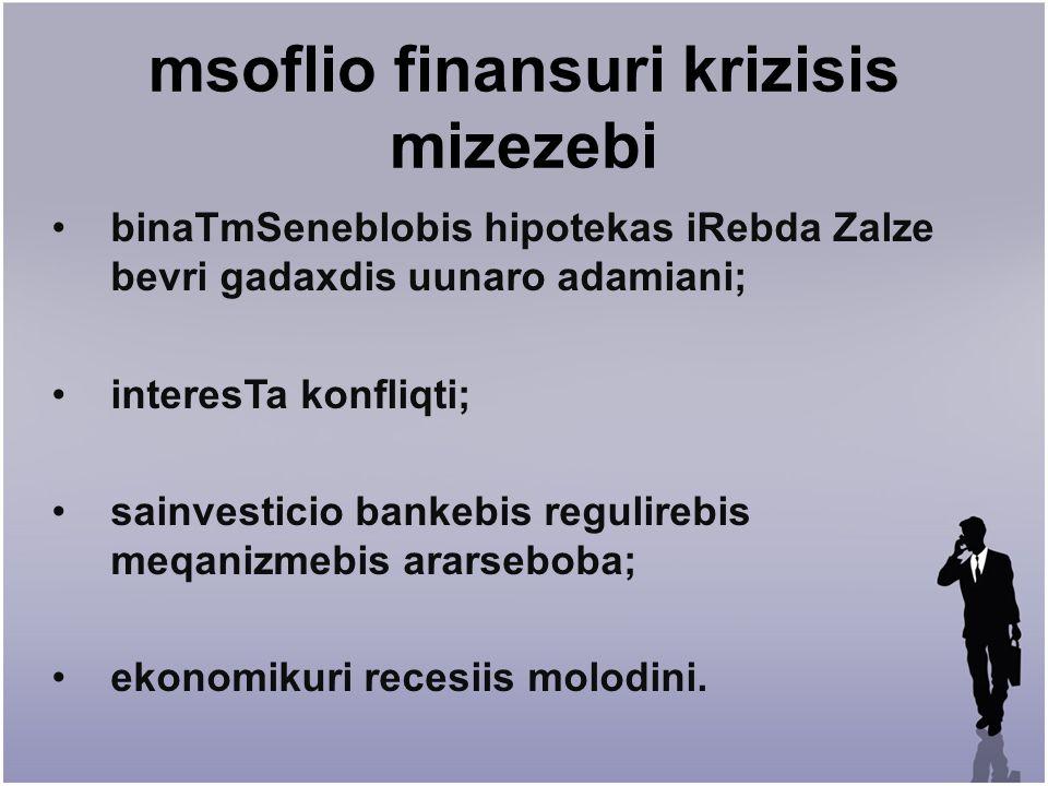 msoflio finansuri krizisis mizezebi binaTmSeneblobis hipotekas iRebda Zalze bevri gadaxdis uunaro adamiani; interesTa konfliqti; sainvesticio bankebis