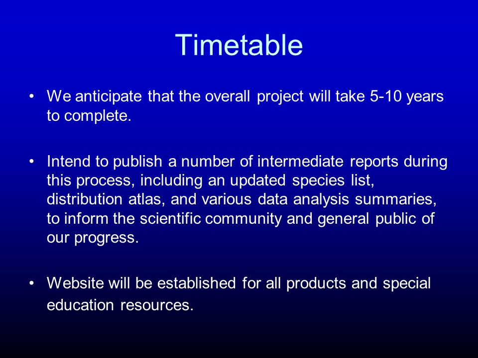 Timetable We anticipate that the overall project will take 5-10 years to complete. Intend to publish a number of intermediate reports during this proc
