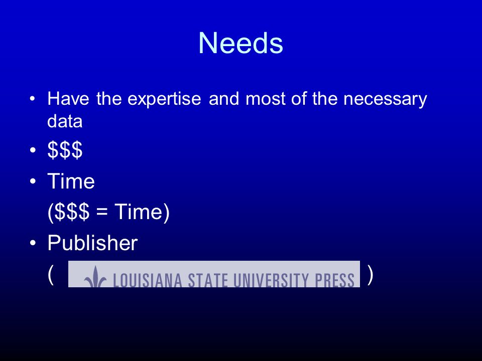Needs Have the expertise and most of the necessary data $$$ Time ($$$ = Time) Publisher ()()