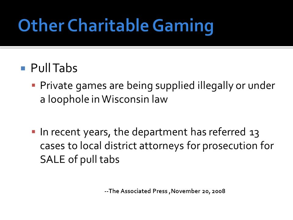 Pull Tabs Private games are being supplied illegally or under a loophole in Wisconsin law In recent years, the department has referred 13 cases to loc
