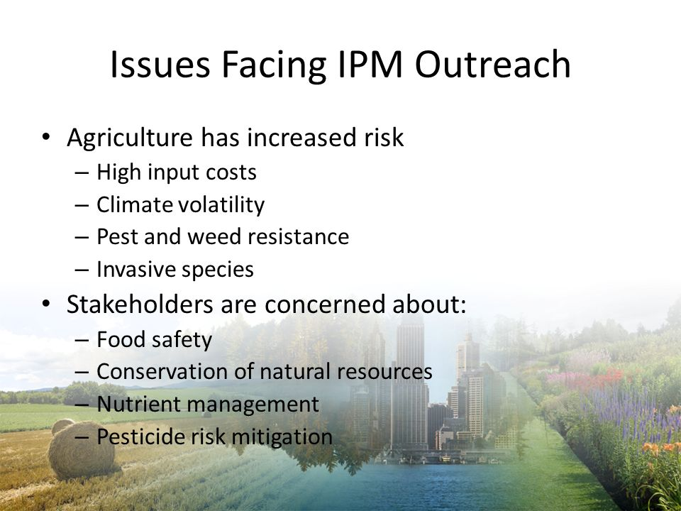 Issues Facing IPM Outreach Agriculture has increased risk – High input costs – Climate volatility – Pest and weed resistance – Invasive species Stakeh