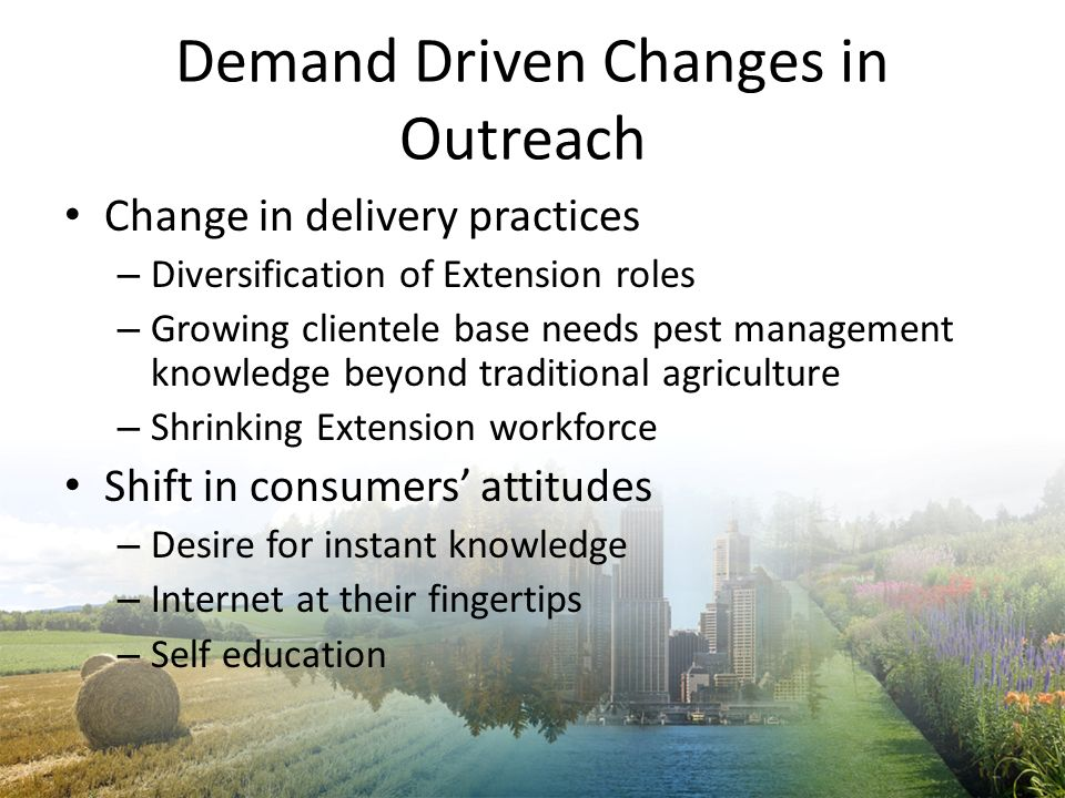 Demand Driven Changes in Outreach Change in delivery practices – Diversification of Extension roles – Growing clientele base needs pest management kno