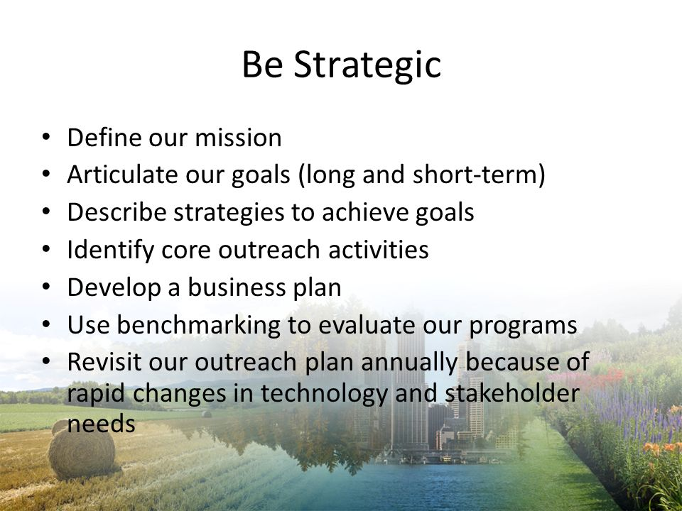 Be Proactive Make opportunities – Influence policy and legislation Market our programs – Use events and media to raise visibility Leverage funds – Become a financial partner with stakeholders Share our accomplishments – Highlight our programs impacts