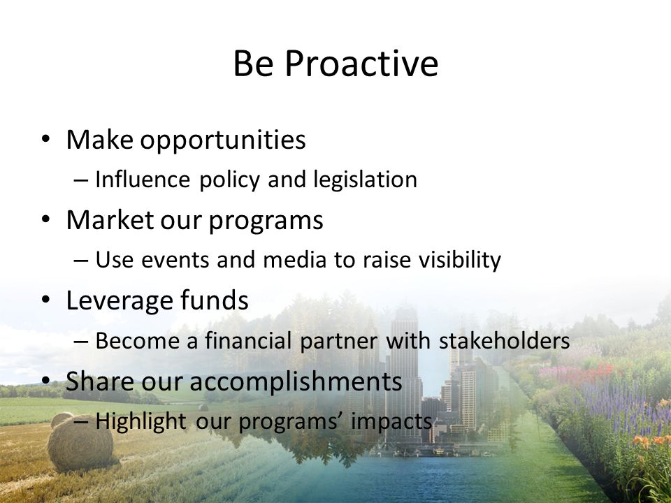 Be Proactive Make opportunities – Influence policy and legislation Market our programs – Use events and media to raise visibility Leverage funds – Bec