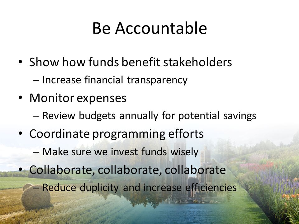 Be Accountable Show how funds benefit stakeholders – Increase financial transparency Monitor expenses – Review budgets annually for potential savings