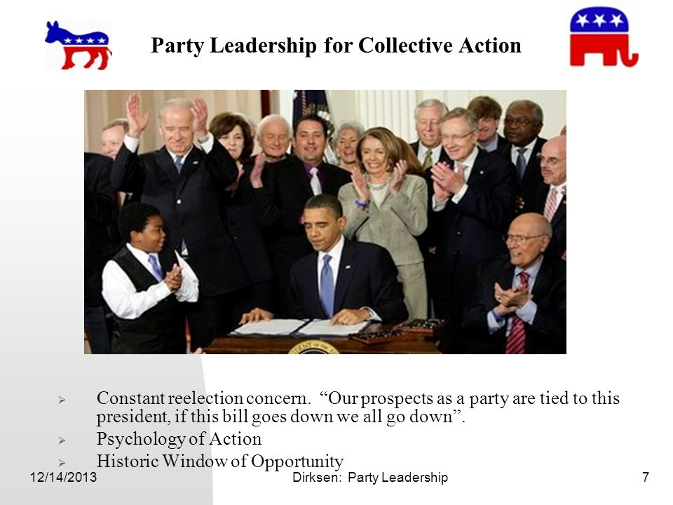 12/14/2013Dirksen: Party Leadership7 Party Leadership for Collective Action Constant reelection concern. Our prospects as a party are tied to this pre