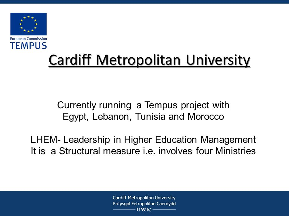 Cardiff Metropolitan University Currently running a Tempus project with Egypt, Lebanon, Tunisia and Morocco LHEM- Leadership in Higher Education Manag