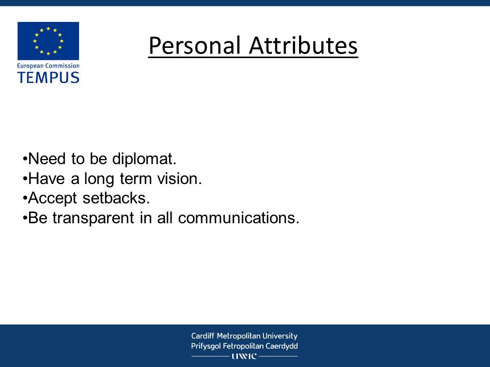 Personal Attributes Need to be diplomat. Have a long term vision. Accept setbacks. Be transparent in all communications.