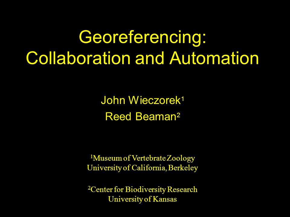 Georeferencing: Collaboration and Automation John Wieczorek 1 Reed Beaman 2 1 Museum of Vertebrate Zoology University of California, Berkeley 2 Center
