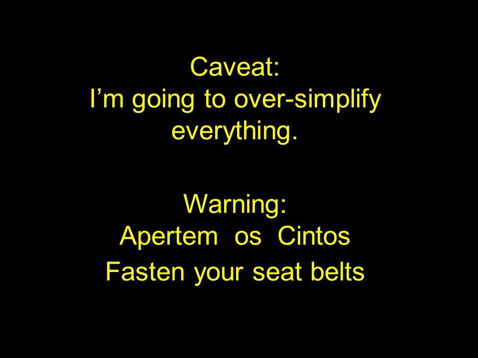 Caveat: Im going to over-simplify everything. Warning: Apertem os Cintos Fasten your seat belts