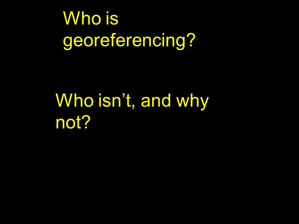 Who is georeferencing? Who isnt, and why not?
