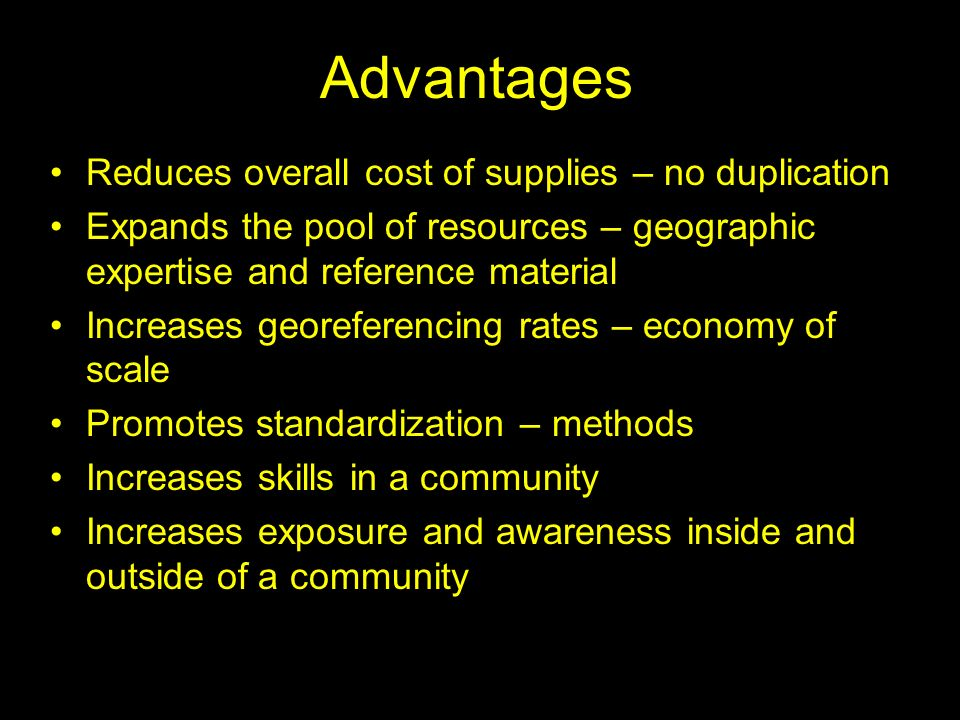 Advantages Reduces overall cost of supplies – no duplication Expands the pool of resources – geographic expertise and reference material Increases geo
