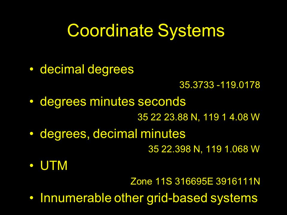 Coordinate Systems decimal degrees 35.3733 -119.0178 degrees minutes seconds 35 22 23.88 N, 119 1 4.08 W degrees, decimal minutes 35 22.398 N, 119 1.0