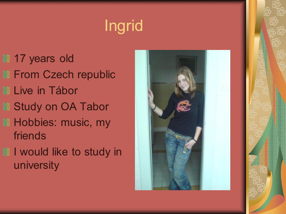 Ingrid 17 years old From Czech republic Live in Tábor Study on OA Tabor Hobbies: music, my friends I would like to study in university