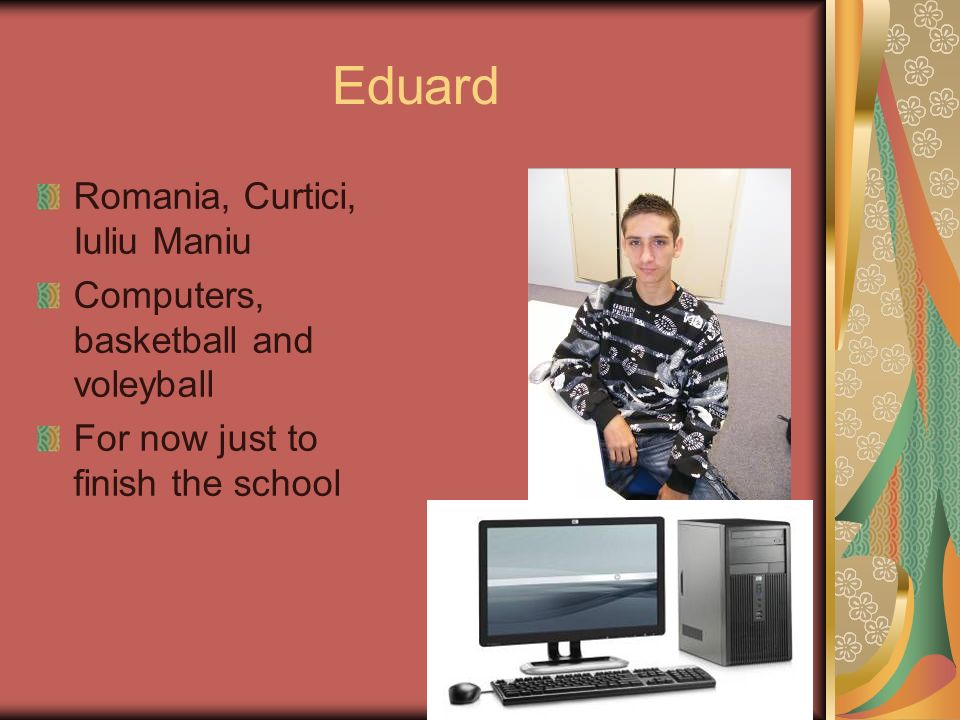 Eduard Romania, Curtici, Iuliu Maniu Computers, basketball and voleyball For now just to finish the school