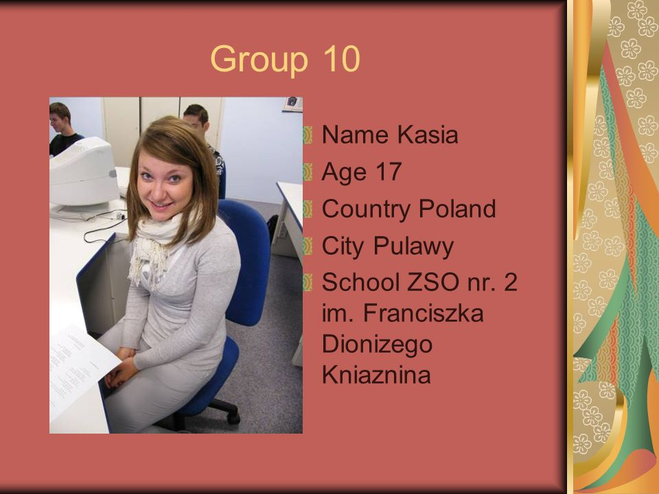 Group 10 Name Kasia Age 17 Country Poland City Pulawy School ZSO nr.