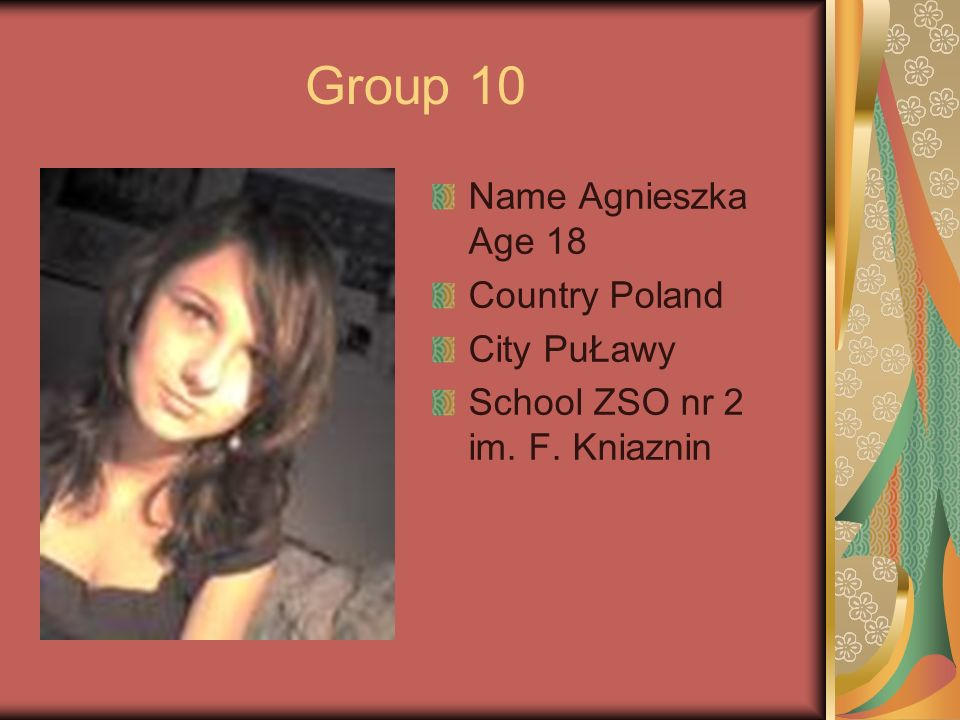 Group 10 Name Agnieszka Age 18 Country Poland City PuŁawy School ZSO nr 2 im. F. Kniaznin