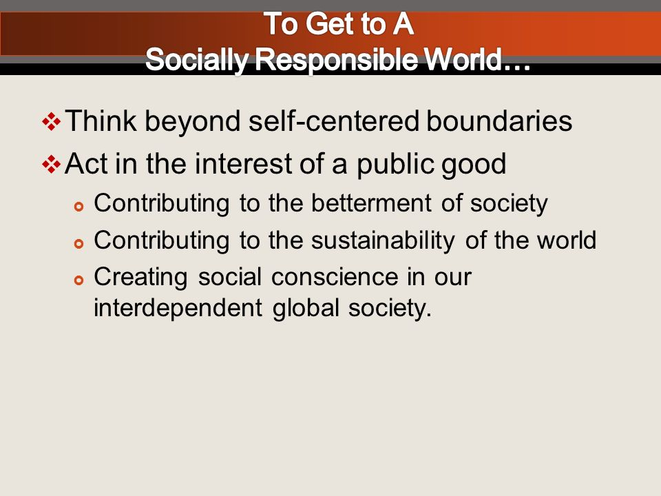 Think beyond self-centered boundaries Act in the interest of a public good Contributing to the betterment of society Contributing to the sustainability of the world Creating social conscience in our interdependent global society.