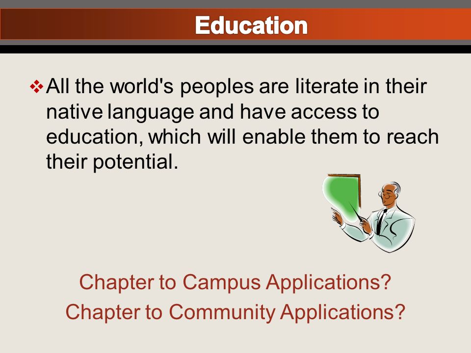 All the world s peoples are literate in their native language and have access to education, which will enable them to reach their potential.