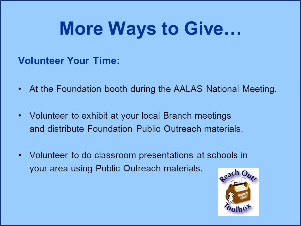 More Ways to Give… Volunteer Your Time: At the Foundation booth during the AALAS National Meeting. Volunteer to exhibit at your local Branch meetings
