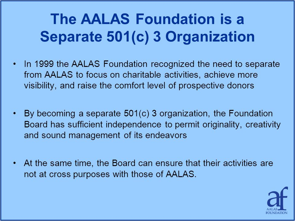 The AALAS Foundation is a Separate 501(c) 3 Organization In 1999 the AALAS Foundation recognized the need to separate from AALAS to focus on charitabl