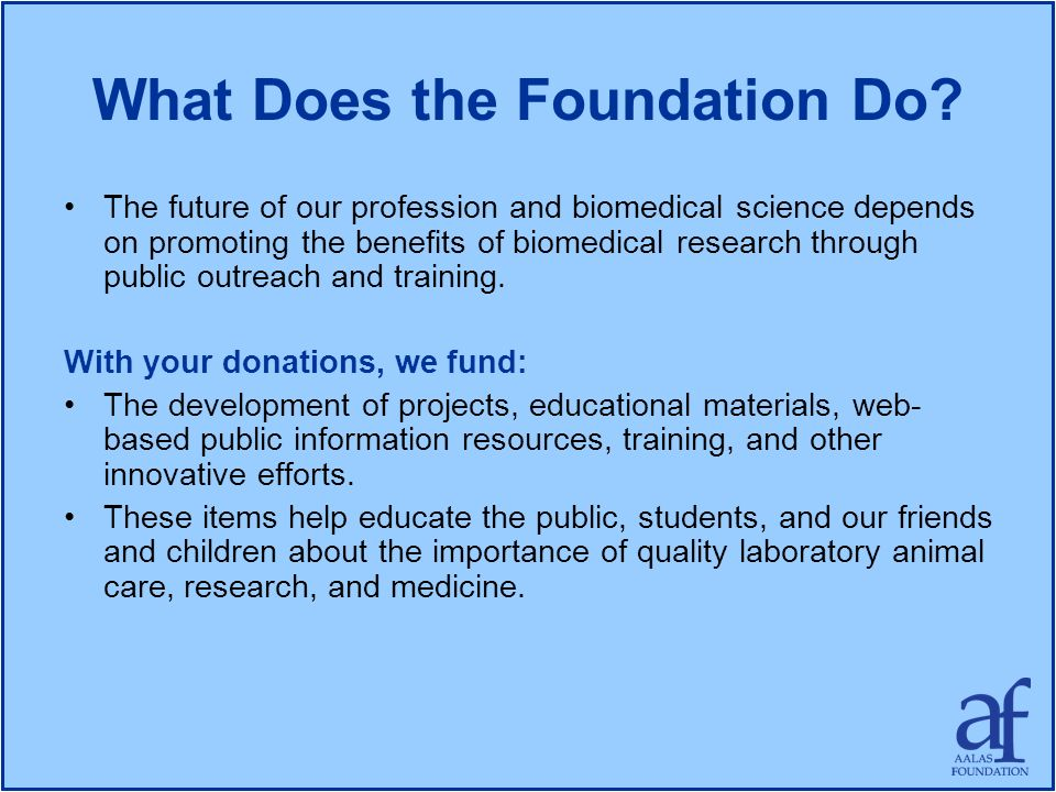What Does the Foundation Do? The future of our profession and biomedical science depends on promoting the benefits of biomedical research through publ