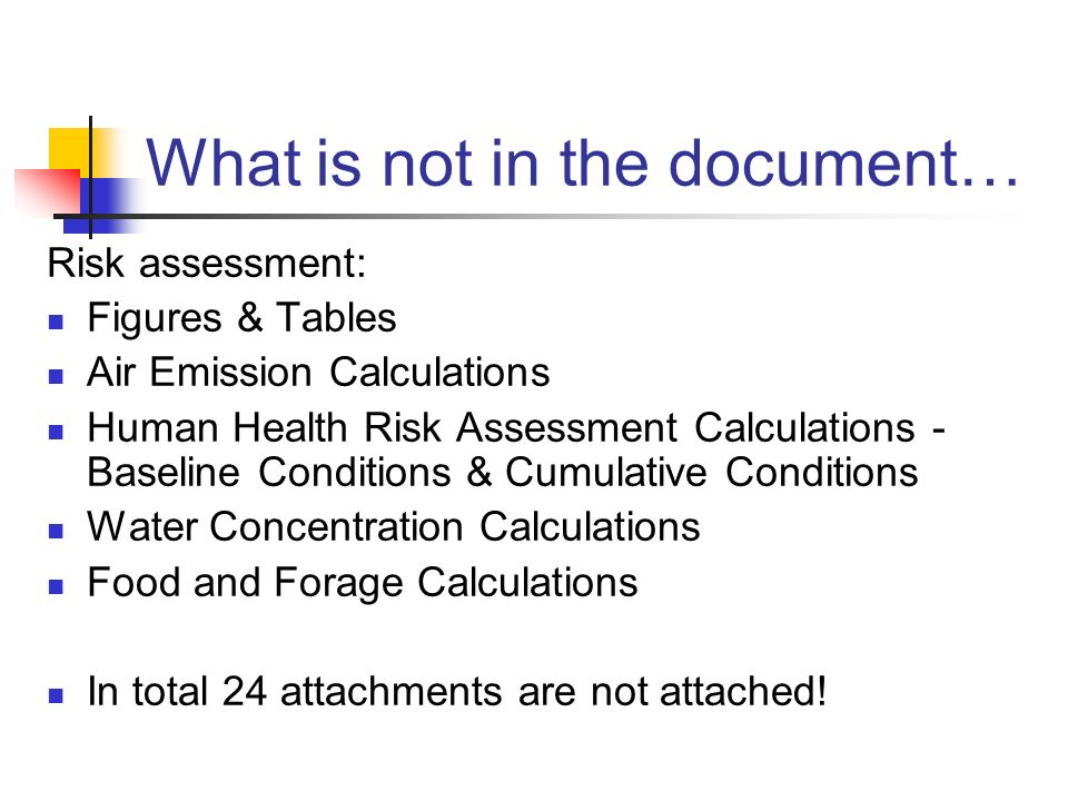 What is not in the document… Risk assessment: Figures & Tables Air Emission Calculations Human Health Risk Assessment Calculations - Baseline Conditions & Cumulative Conditions Water Concentration Calculations Food and Forage Calculations In total 24 attachments are not attached!