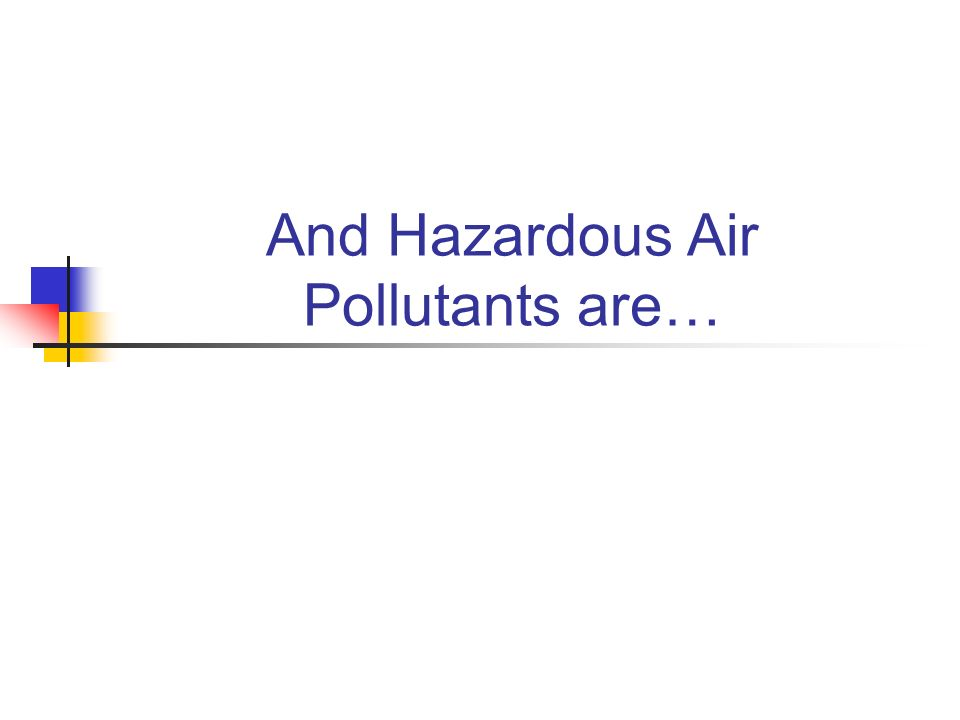 And Hazardous Air Pollutants are…