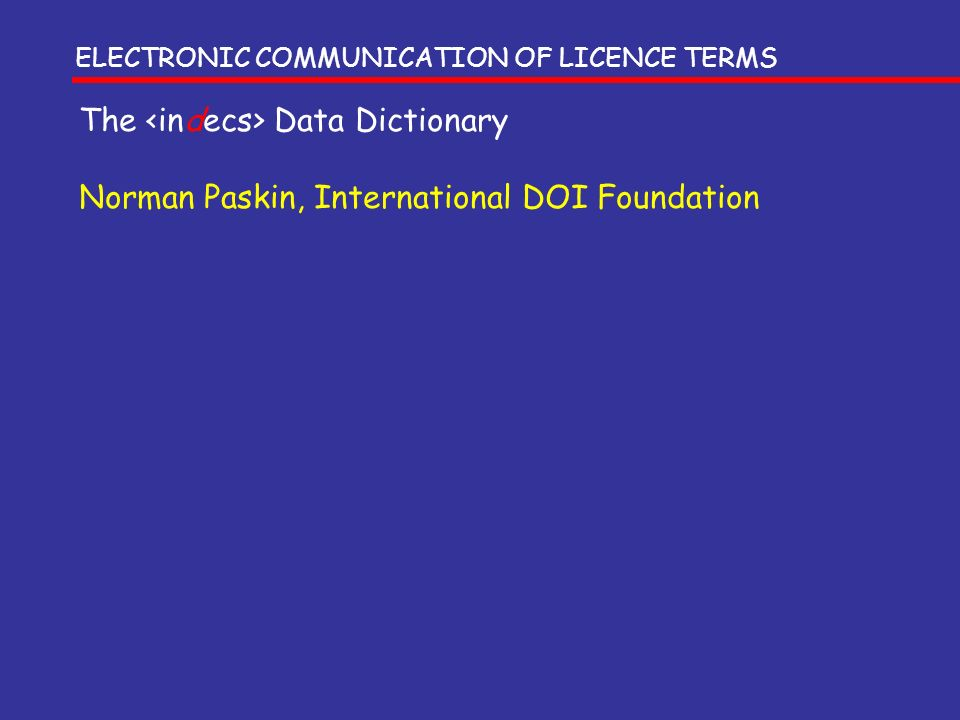 The Data Dictionary Norman Paskin, International DOI Foundation ELECTRONIC COMMUNICATION OF LICENCE TERMS