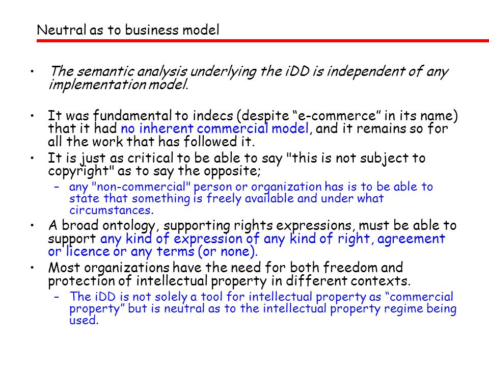 Neutral as to business model The semantic analysis underlying the iDD is independent of any implementation model. It was fundamental to indecs (despit