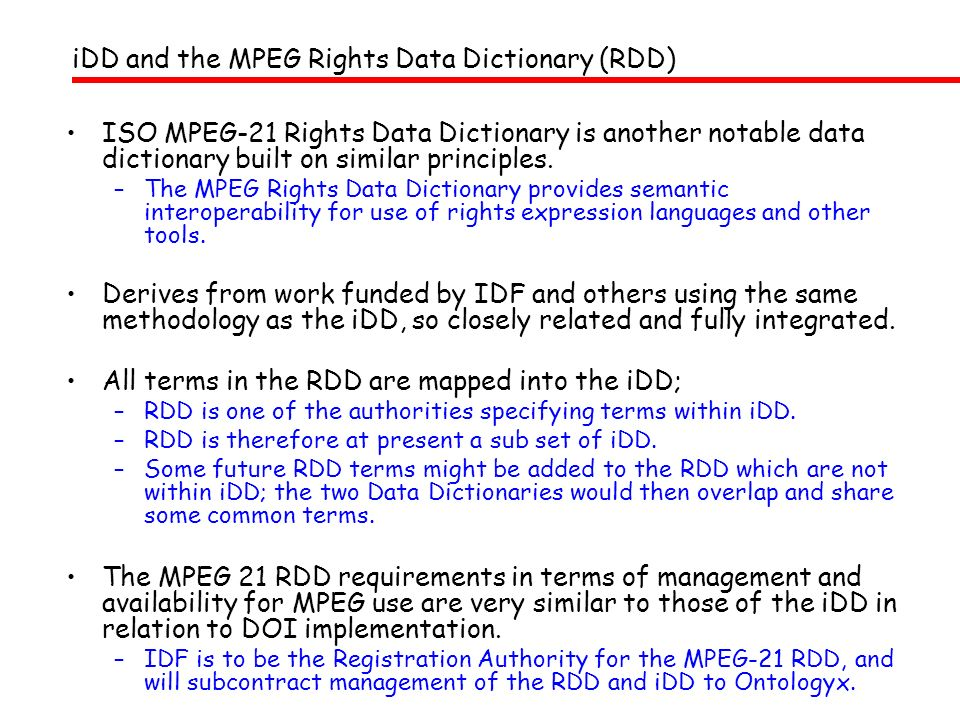 iDD and the MPEG Rights Data Dictionary (RDD) ISO MPEG-21 Rights Data Dictionary is another notable data dictionary built on similar principles. –The