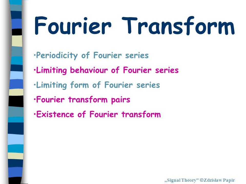 Fourier Transform Signal Theory Zdzisław Papir Periodicity of Fourier series Limiting behaviour of Fourier series Limiting form of Fourier series Four