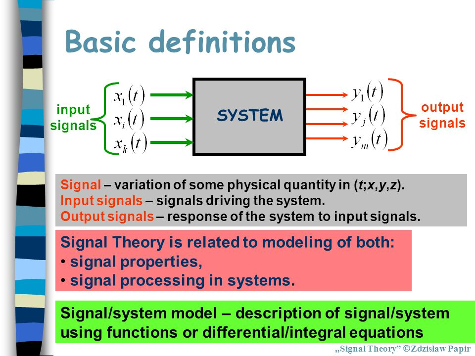 Basic definitions SYSTEM input signals output signals Signal – variation of some physical quantity in (t;x,y,z). Input signals – signals driving the s