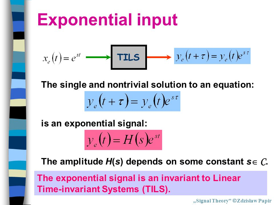 Exponential input TILS The single and nontrivial solution to an equation: is an exponential signal: The amplitude H(s) depends on some constant s C. T