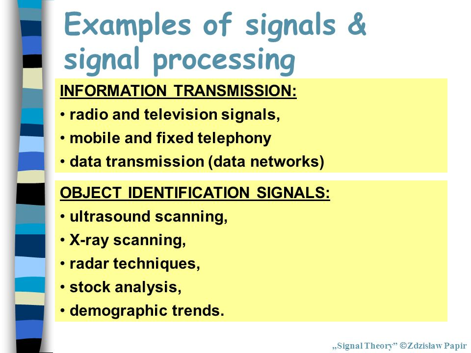 Examples of signals & signal processing INFORMATION TRANSMISSION: radio and television signals, mobile and fixed telephony data transmission (data net