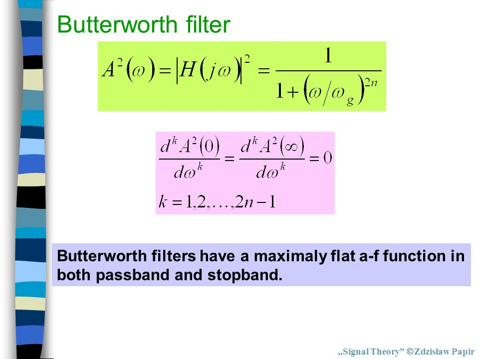 Butterworth filter Butterworth filters have a maximaly flat a-f function in both passband and stopband. Signal Theory Zdzisław Papir