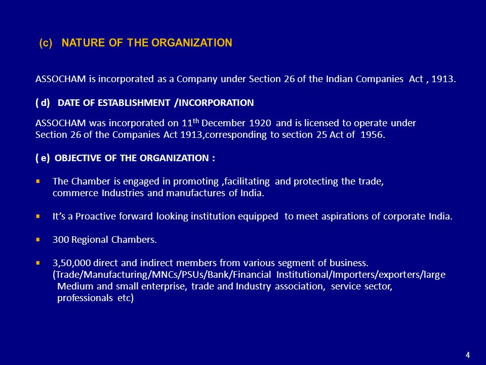 (c) NATURE OF THE ORGANIZATION ASSOCHAM is incorporated as a Company under Section 26 of the Indian Companies Act, 1913. ( d) DATE OF ESTABLISHMENT /I