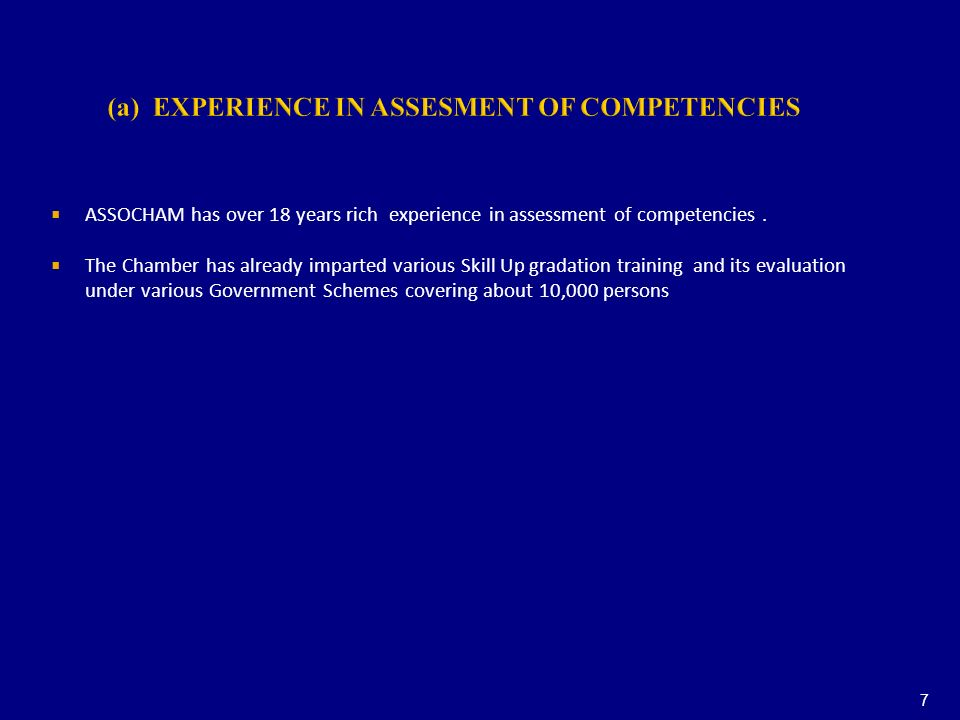 (a) EXPERIENCE IN ASSESMENT OF COMPETENCIES ASSOCHAM has over 18 years rich experience in assessment of competencies. The Chamber has already imparted