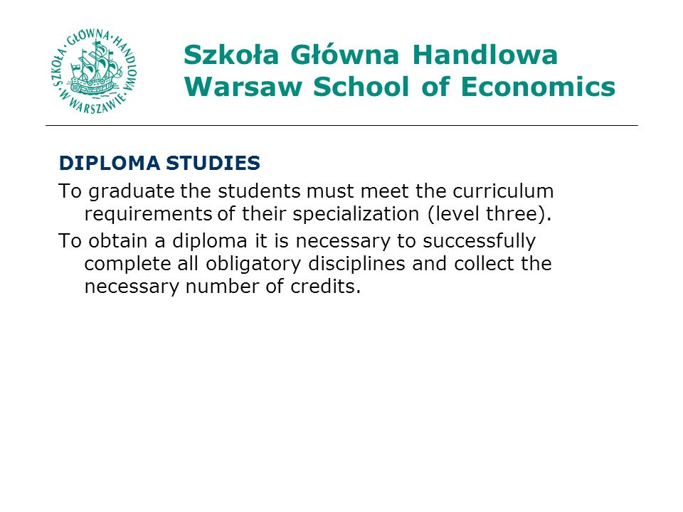 Szkoła Główna Handlowa Warsaw School of Economics DIPLOMA STUDIES To graduate the students must meet the curriculum requirements of their specialization (level three).