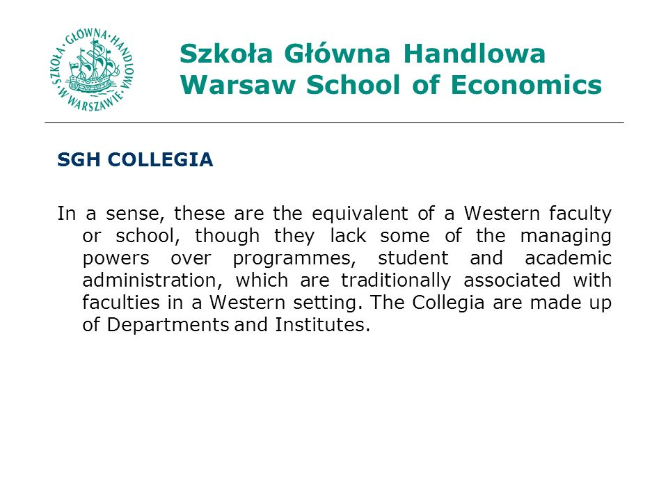 Szkoła Główna Handlowa Warsaw School of Economics SGH COLLEGIA In a sense, these are the equivalent of a Western faculty or school, though they lack some of the managing powers over programmes, student and academic administration, which are traditionally associated with faculties in a Western setting.