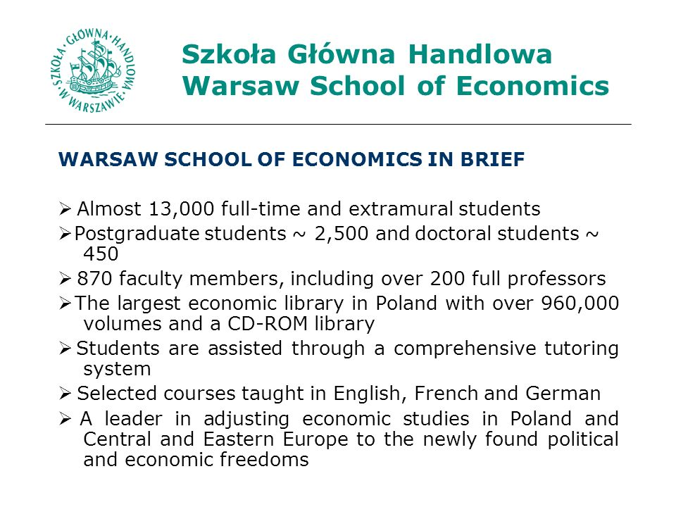 Szkoła Główna Handlowa Warsaw School of Economics WARSAW SCHOOL OF ECONOMICS IN BRIEF Almost 13,000 full-time and extramural students Postgraduate students ~ 2,500 and doctoral students ~ faculty members, including over 200 full professors The largest economic library in Poland with over 960,000 volumes and a CD-ROM library Students are assisted through a comprehensive tutoring system Selected courses taught in English, French and German A leader in adjusting economic studies in Poland and Central and Eastern Europe to the newly found political and economic freedoms
