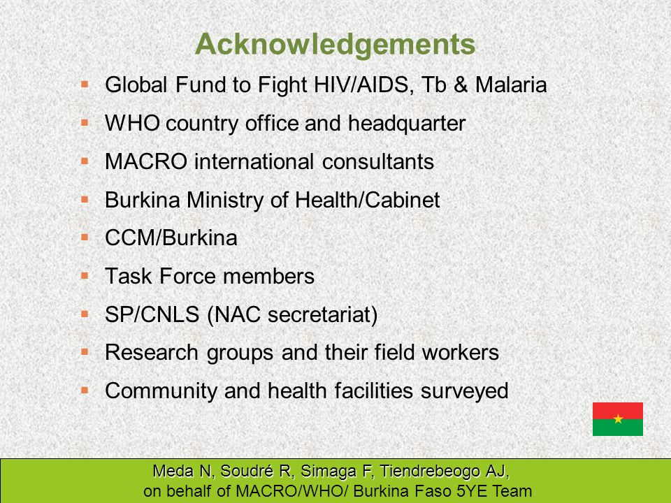 Acknowledgements Global Fund to Fight HIV/AIDS, Tb & Malaria WHO country office and headquarter MACRO international consultants Burkina Ministry of He